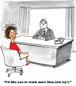 """Cartoon. Man behind desk (all gray) telling person in red shirt and shoes with straggly hair """"I'd like you to work more than just 24/7."""""""